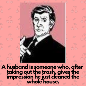 A husband is someone who, after taking out the trash, gives the impression he just cleaned the whole house
